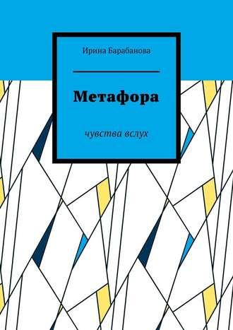 Ирина Барабанова, Метафора. Чувства вслух