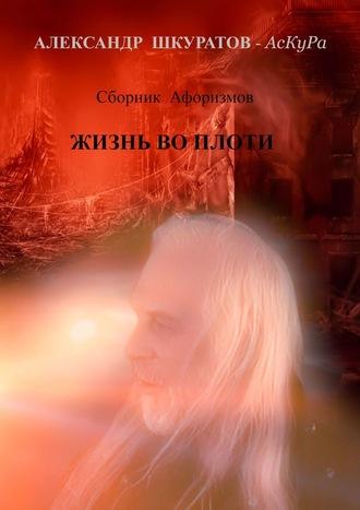 Александр Шкуратов, Сборник Афоризмов. ЖИЗНЬ во ПЛОТИ