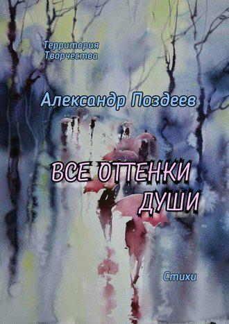 Александр Поздеев, Все оттенки души. Стихи