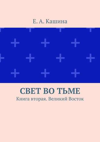 Е. Кашина, Свет во тьме. Книга вторая. Великий Восток