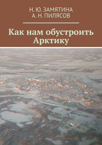 Н.Ю.Замятина,  А.Н.Пилясов, Как нам обустроить Арктику