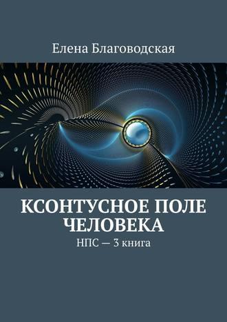 Елена Благоводская, Ксонтусное поле человека. НПС. 3книга