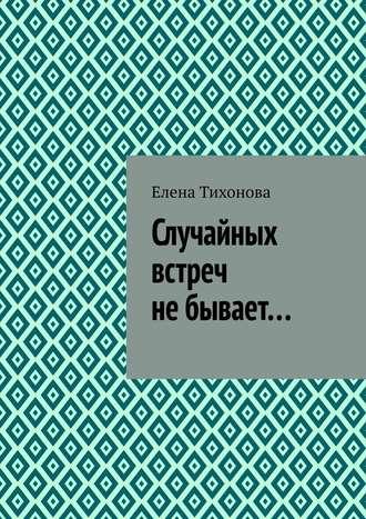 Елена Тихонова, Случайных встреч не бывает…