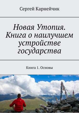 Сергей Карнейчик, Новая Утопия. Книга о наилучшем устройстве государства. Книга 1. Основы