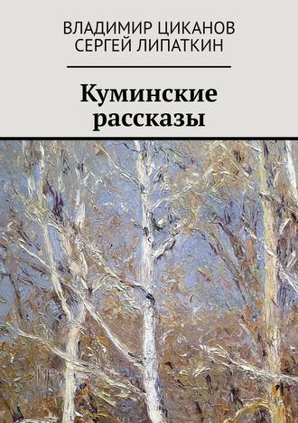 Сергей Липаткин, Владимир Циканов, Куминские рассказы