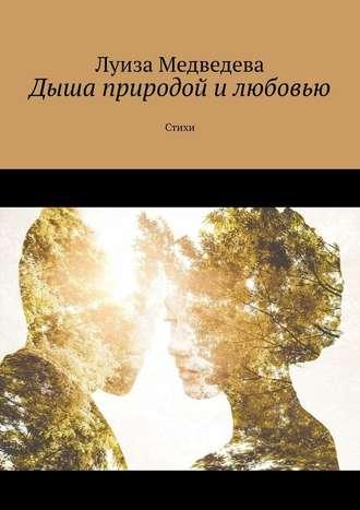 Луиза Медведева, Дыша природой илюбовью. Стихи