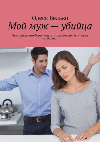 Олеся Велько, Мой муж – убийца. Она думала, что будет жить как в сказке, но получилось наоборот…