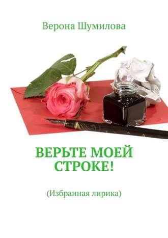 Верона Шумилова, Верьте моей строке! Избранная лирика