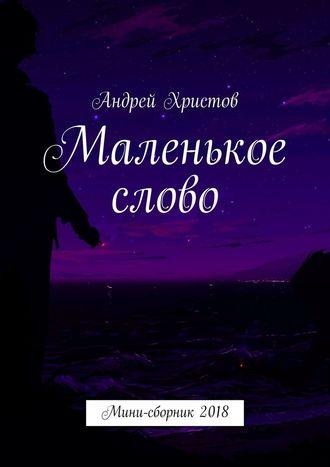 Андрей Христов, Маленькое слово. Мини-сборник2018
