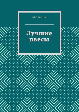 Михаил Эм, Лучшие пьесы