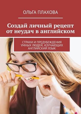 Ольга Плахова, Создай личный рецепт отнеудач ванглийском. Страхи ипредубеждения умных людей, изучающих английскийязык