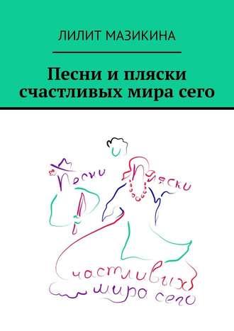 Лилит Мазикина, Песни ипляски счастливых мирасего