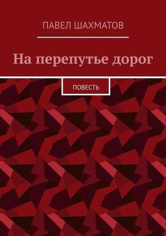 Павел Шахматов, На перепутье дорог. Повесть