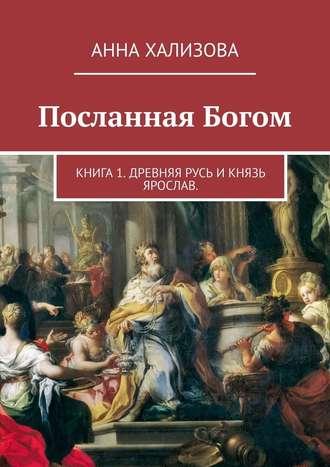 Анна Хализова, Посланная Богом. Книга 1. Древняя Русь и князь Ярослав