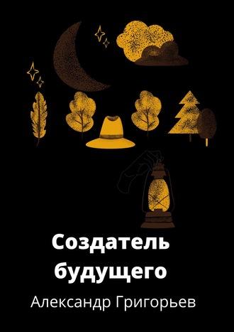 Александр Григорьев, Создатель Будущего