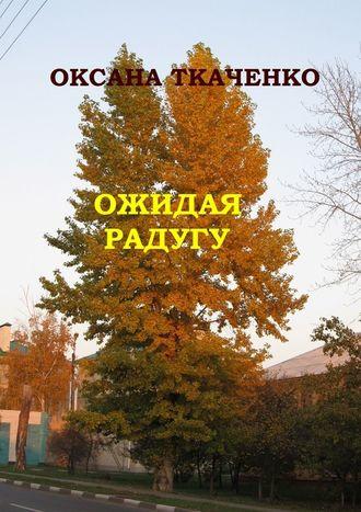 Оксана Ткаченко, Ожидая радугу. Сборник рассказов