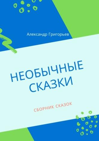 Александр Григорьев, Необычные сказки. Сборник сказок