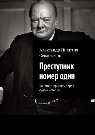 Александр Севастьянов, Преступник номеродин. Уинстон Черчилль перед судом истории