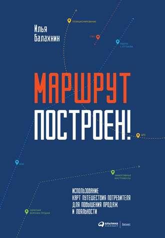 Илья Балахнин, Маршрут построен! Применение карт путешествия потребителя для повышения продаж и лояльности