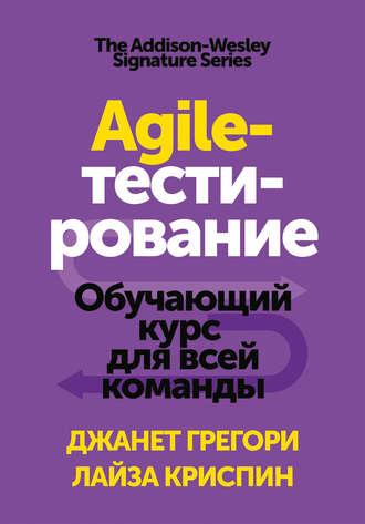 Лайза Криспин, Джанет Грегори, Agile-тестирование. Обучающий курс для всей команды