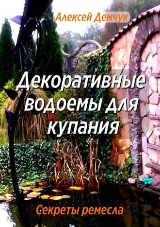 Алексей Демчук, Декоративные водоёмы для купания. Секреты ремесла