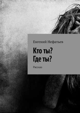Евгений Нефатьев, Кто ты? Где ты? Рассказ