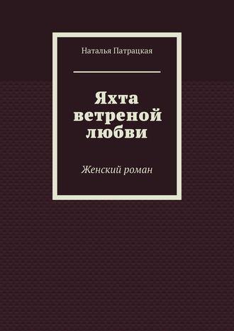 Наталья Патрацкая, Яхта ветреной любви. Женский роман