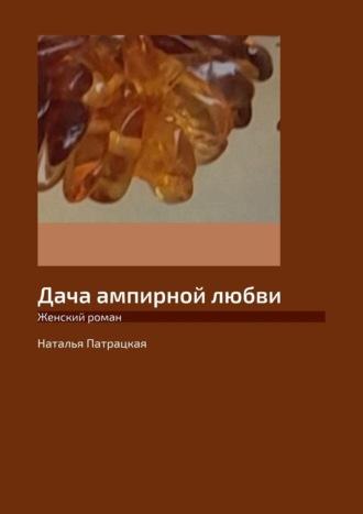 Наталья Патрацкая, Дача ампирной любви. Женский роман