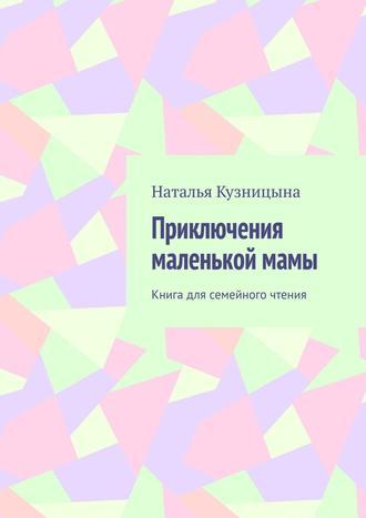 Наталья Кузницына, Приключения маленькой мамы. Книга для семейного чтения