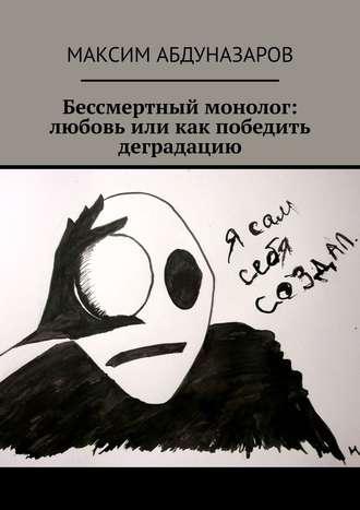 Максим Абдуназаров, Бессмертный монолог: Любовь, или Как победить деградацию