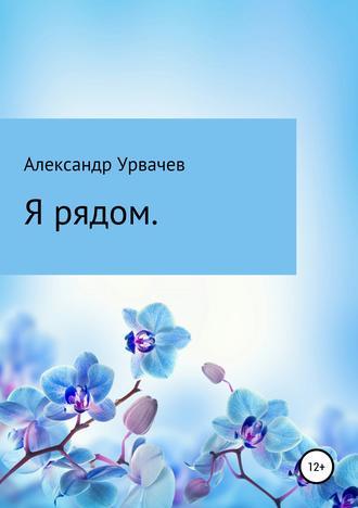 Александр Урвачёв, Я рядом