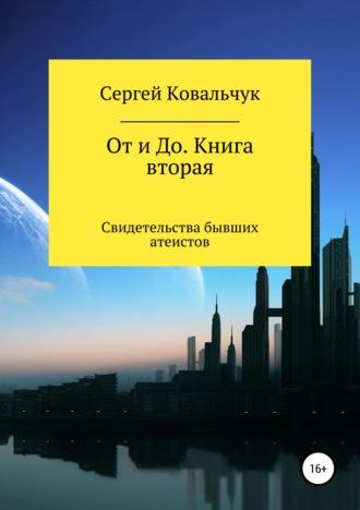 Сергей Ковальчук, От и До. Книга 2. Свидетельства бывших атеистов