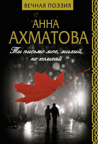 Анна Ахматова, Ты письмо мое, милый, не комкай