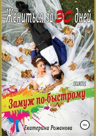 Екатерина Романова, Жениться за 30 дней, или Замуж по-быстрому