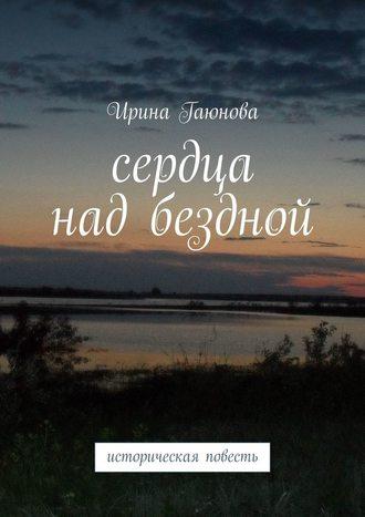 Ирина Гаюнова, Сердца надбездной. Историческая повесть