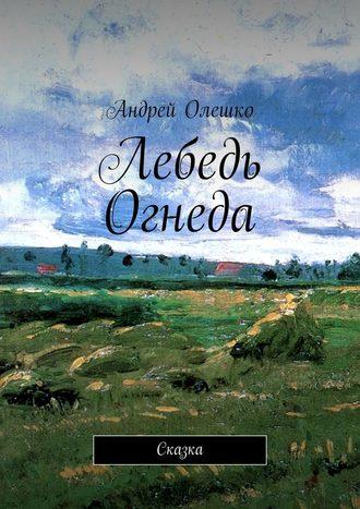 Андрей Олешко, Лебедь Огнеда. Сказка