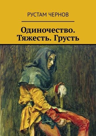 Рустам Чернов, Одиночество. Тяжесть. Грусть