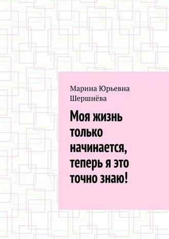 Марина Шершнёва, Моя жизнь только начинается, теперь я это точно знаю!