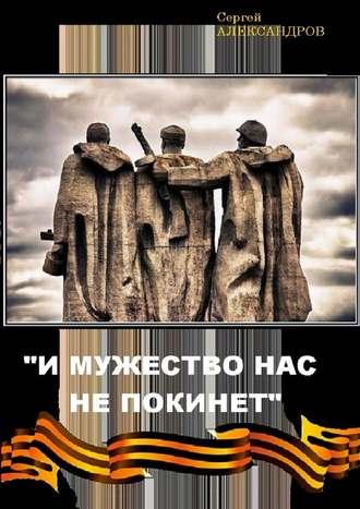 Сергей Александров, «И мужество нас не покинет»