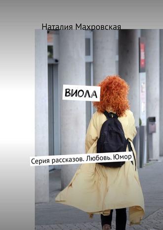 Наталия Махровская, Виола. Серия рассказов. Любовь.Юмор