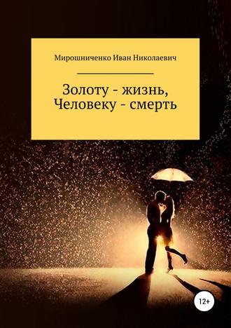 Иван Мирошниченко, Золоту – жизнь, человеку – смерть