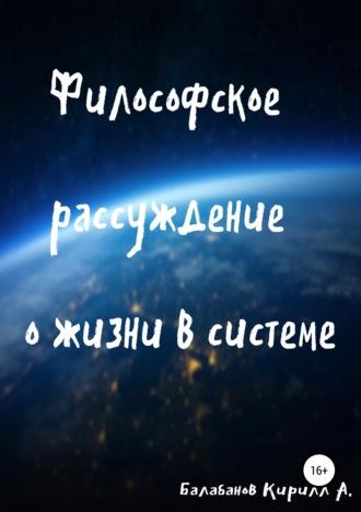 Кирилл Балабанов, Философское рассуждение о жизни в системе