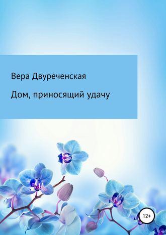 Вера Двуреченская, Дом, приносящий удачу