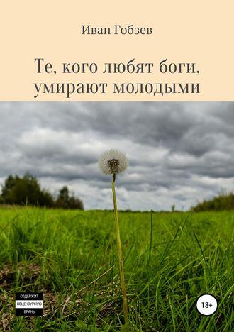Иван Гобзев, Те, кого любят боги, умирают молодыми