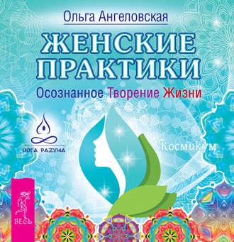 Ольга Ангеловская, Женские практики. Осознанное Творение Жизни