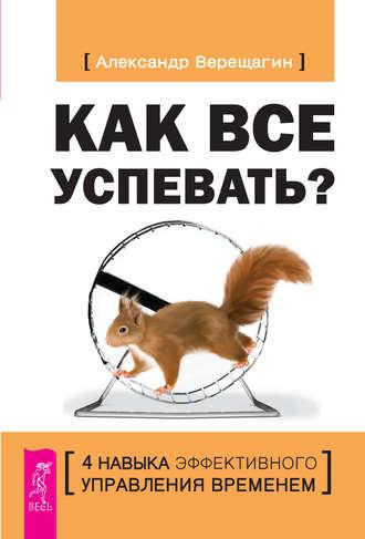 Александр Верещагин, Как все успевать? 4навыка эффективного управления временем