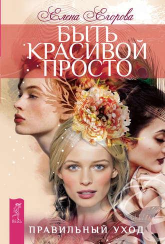 Елена Егорова, Быть красивой просто. Правильный уход