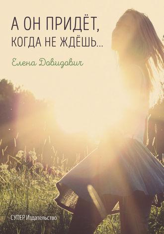 Елена Довидович, А он придёт, когда не ждёшь…