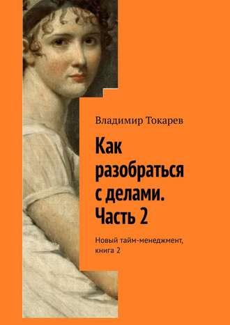 Владимир Токарев, Как разобраться с делами. Часть 2. Новый тайм-менеджмент