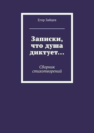 Егор Зайцев, Записки, что душа диктует… Сборник стихотворений
